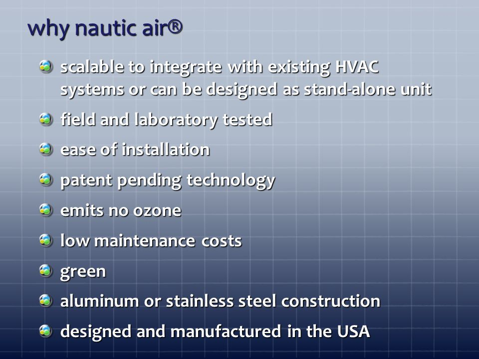 scalable to integrate with existing HVAC systems or can be designed as stand-alone unit field and laboratory tested ease of installation patent pending technology emits no ozone low maintenance costs green aluminum or stainless steel construction designed and manufactured in the USA why nautic air®