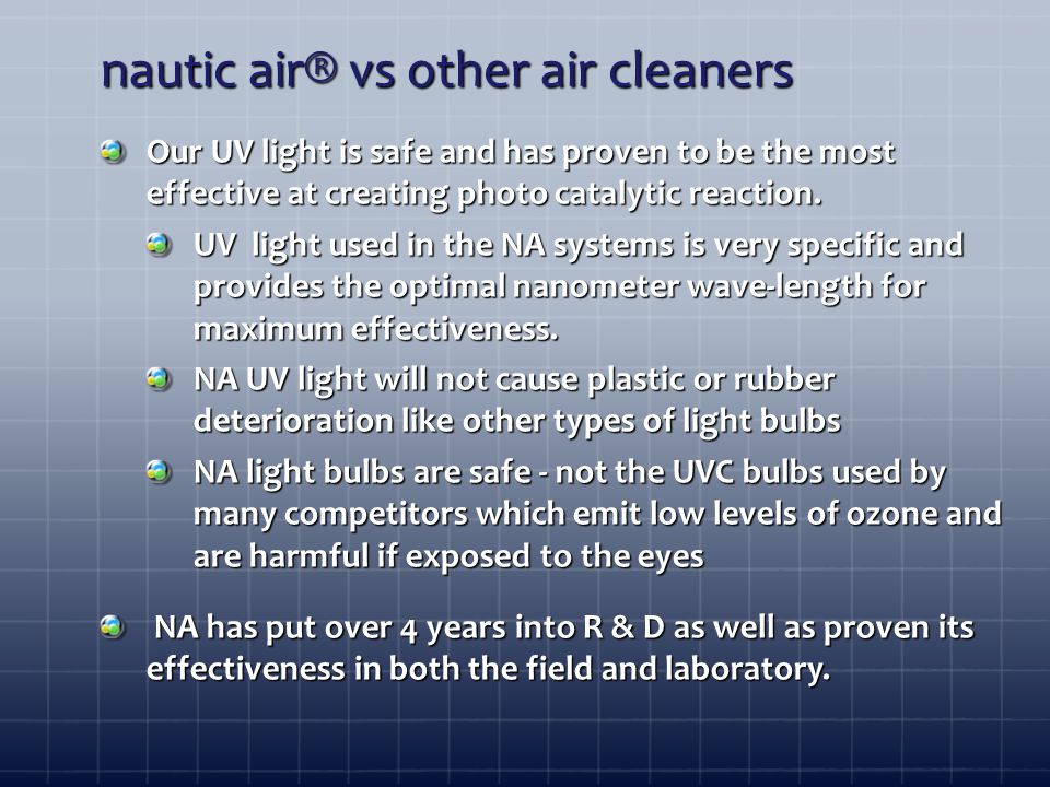 nautic air® vs other air cleaners Our UV light is safe and has proven to be the most effective at creating photo catalytic reaction.