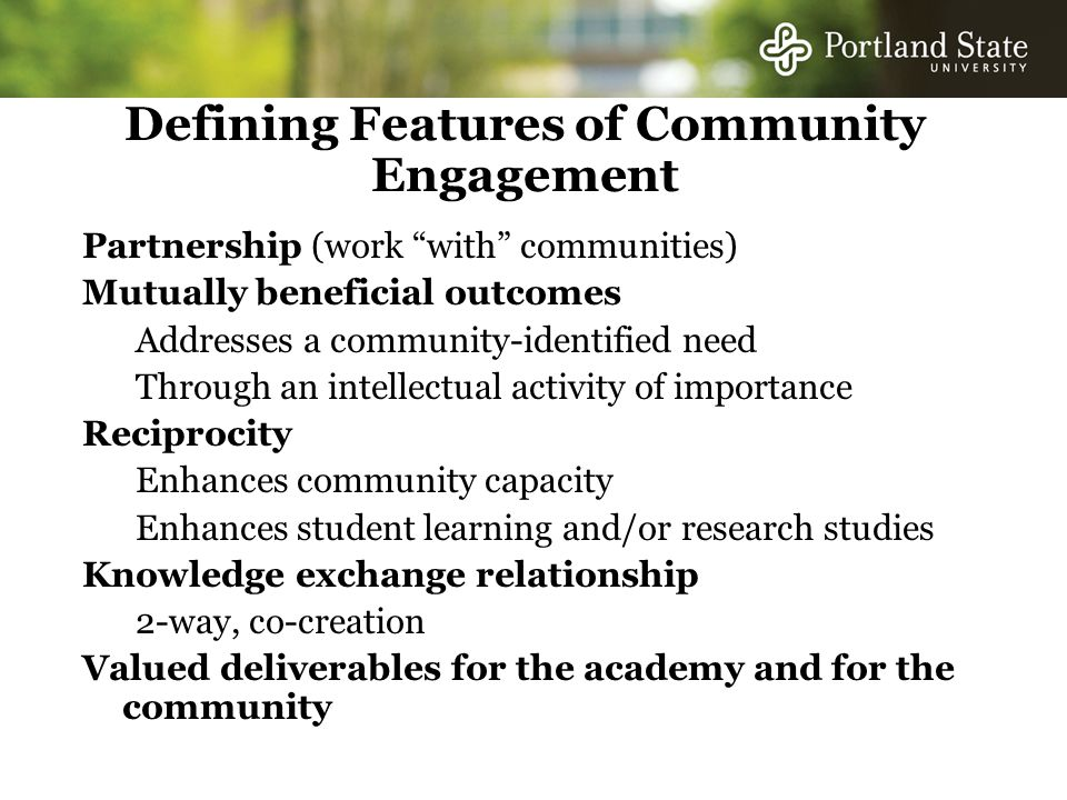 Defining Features of Community Engagement Partnership (work with communities) Mutually beneficial outcomes Addresses a community-identified need Through an intellectual activity of importance Reciprocity Enhances community capacity Enhances student learning and/or research studies Knowledge exchange relationship 2-way, co-creation Valued deliverables for the academy and for the community