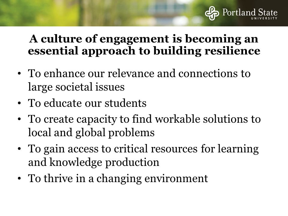 A culture of engagement is becoming an essential approach to building resilience To enhance our relevance and connections to large societal issues To educate our students To create capacity to find workable solutions to local and global problems To gain access to critical resources for learning and knowledge production To thrive in a changing environment