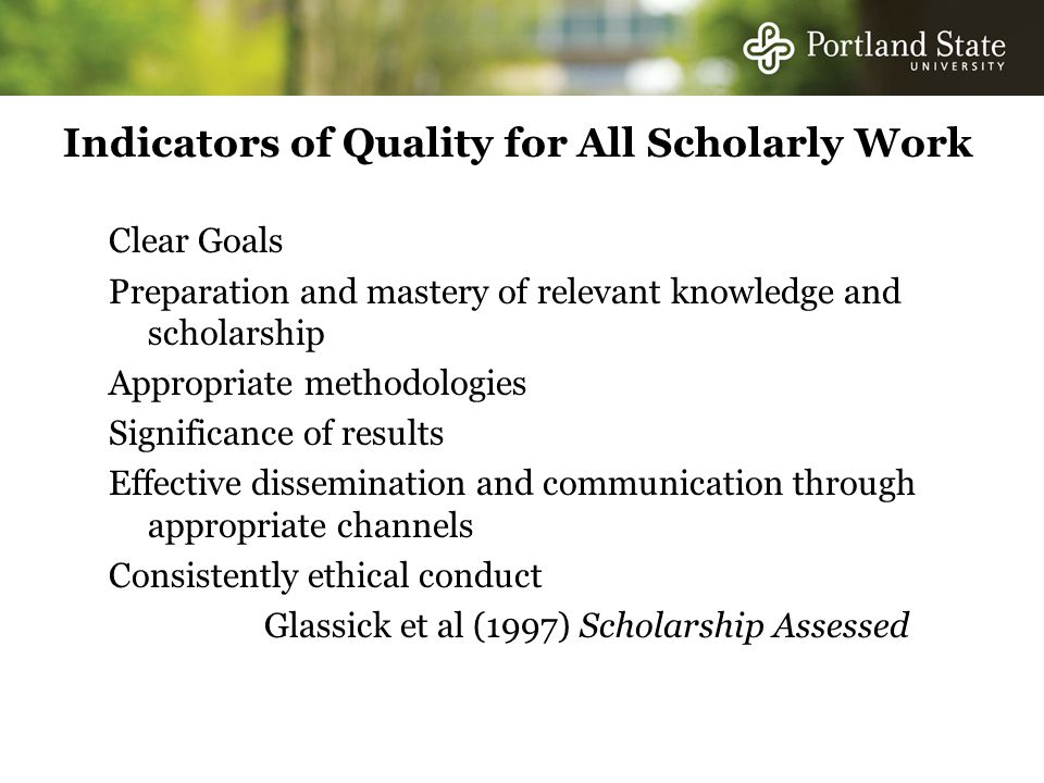 Indicators of Quality for All Scholarly Work Clear Goals Preparation and mastery of relevant knowledge and scholarship Appropriate methodologies Significance of results Effective dissemination and communication through appropriate channels Consistently ethical conduct Glassick et al (1997) Scholarship Assessed