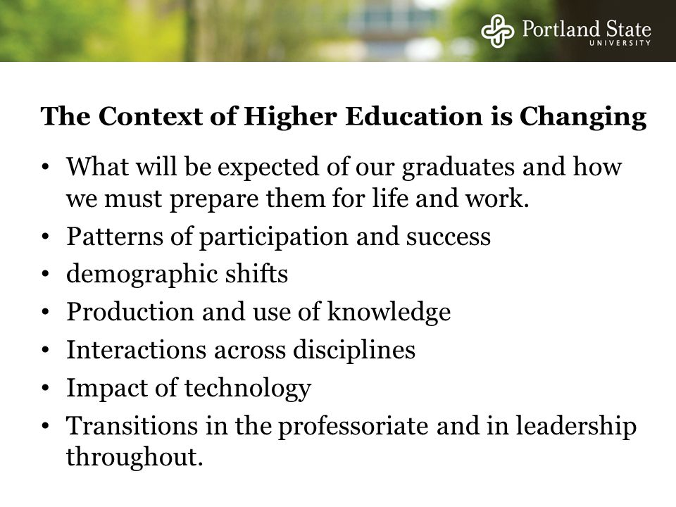 The Context of Higher Education is Changing What will be expected of our graduates and how we must prepare them for life and work.