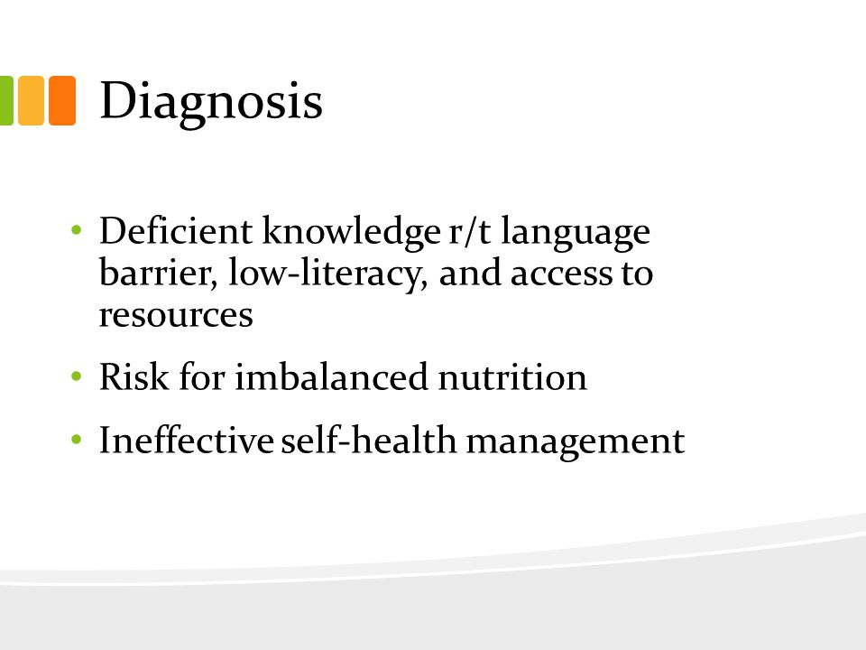 Diagnosis Deficient knowledge r/t language barrier, low-literacy, and access to resources Risk for imbalanced nutrition Ineffective self-health management