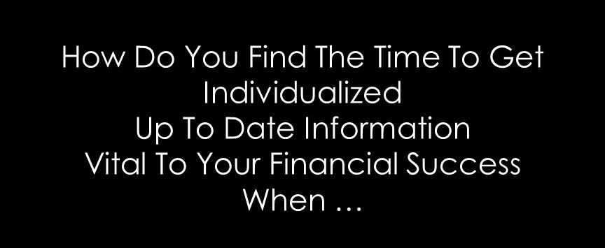 How Do You Find The Time To Get Individualized Up To Date Information Vital To Your Financial Success When …