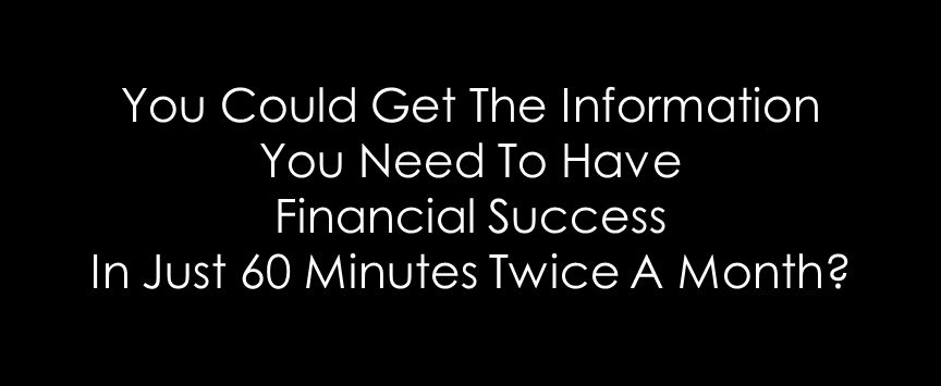 You Could Get The Information You Need To Have Financial Success In Just 60 Minutes Twice A Month?