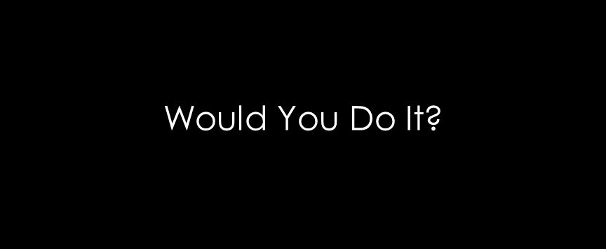 Would You Do It?