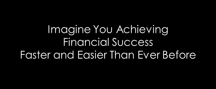 Imagine You Achieving Financial Success Faster and Easier Than Ever Before