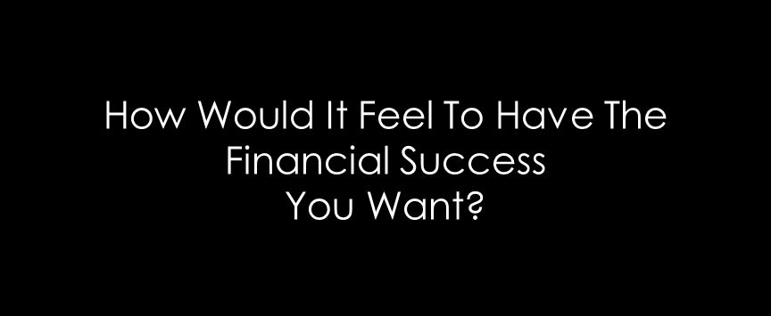 How Would It Feel To Have The Financial Success You Want?