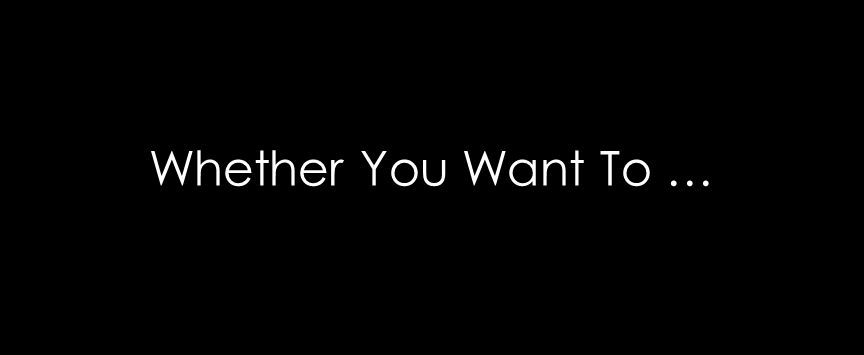 Whether You Want To …