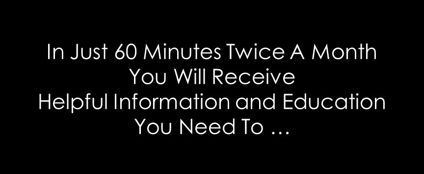 In Just 60 Minutes Twice A Month You Will Receive Helpful Information and Education You Need To …