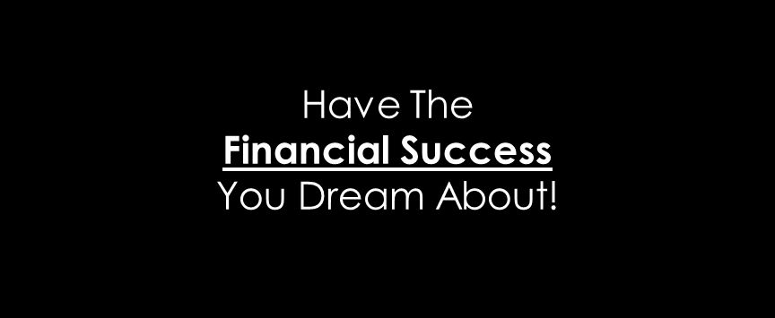 Have The Financial Success You Dream About!