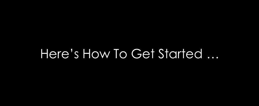 Here's How To Get Started …