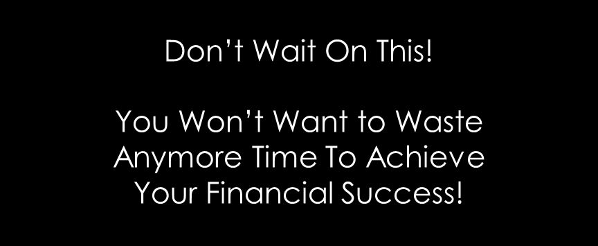 Don't Wait On This! You Won't Want to Waste Anymore Time To Achieve Your Financial Success!