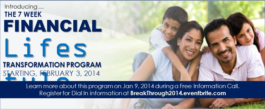 Introducing … THE 7 WEEK FINANCIAL Lifes tyle TRANSFORMATION PROGRAM STARTING, FEBRUARY 3, 2014 Learn more about this program on Jan 9, 2014 during a Free Information Call.