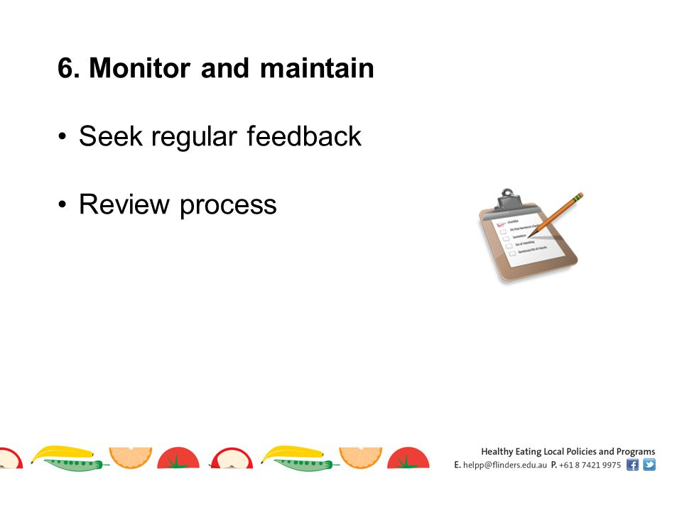 6. Monitor and maintain Seek regular feedback Review process