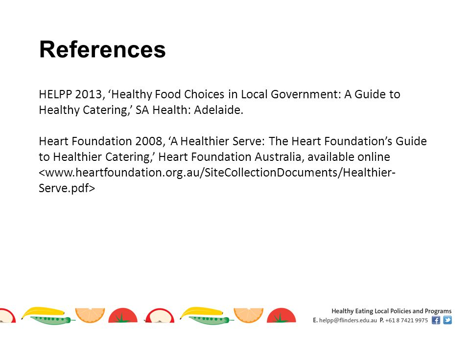 References HELPP 2013, 'Healthy Food Choices in Local Government: A Guide to Healthy Catering,' SA Health: Adelaide.