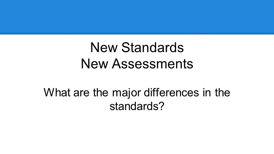 New Standards New Assessments What are the major differences in the standards