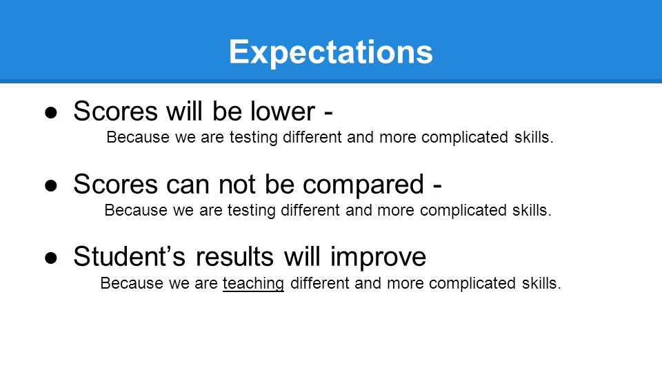 Expectations ●Scores will be lower - Because we are testing different and more complicated skills. ●Scores can not be compared - Because we are testin