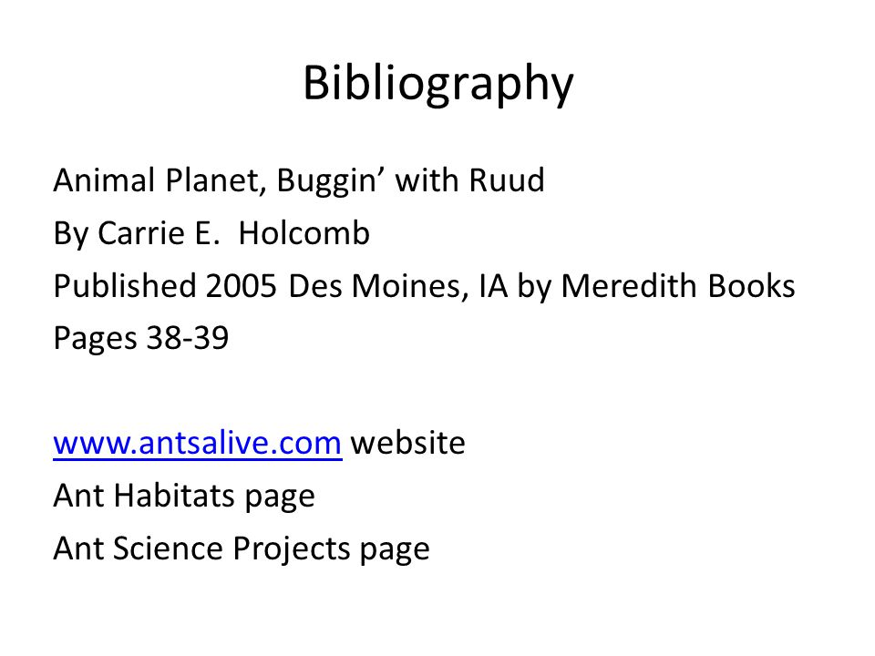 Bibliography Animal Planet, Buggin' with Ruud By Carrie E. Holcomb Published 2005 Des Moines, IA by Meredith Books Pages 38-39 www.antsalive.comwww.an