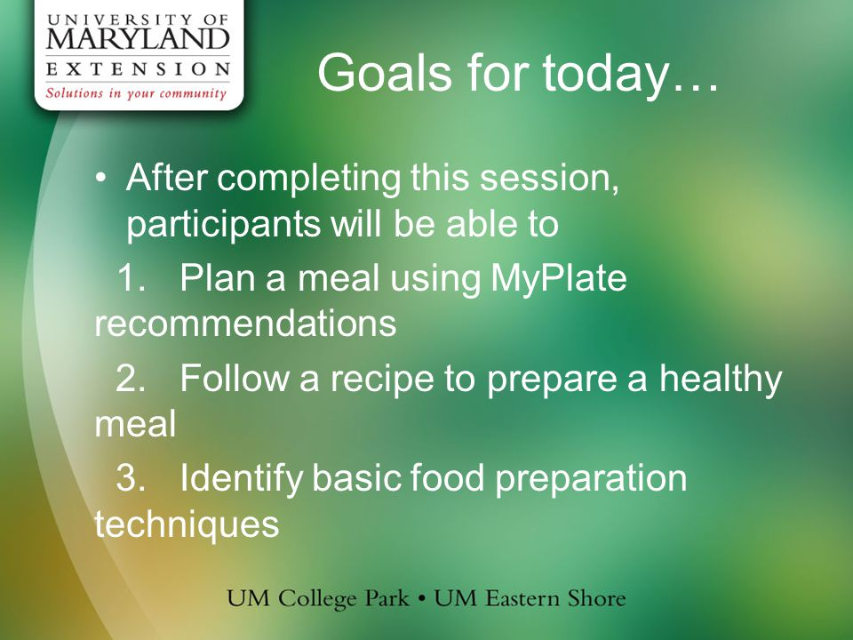 Goals for today… After completing this session, participants will be able to 1.Plan a meal using MyPlate recommendations 2.Follow a recipe to prepare a healthy meal 3.Identify basic food preparation techniques