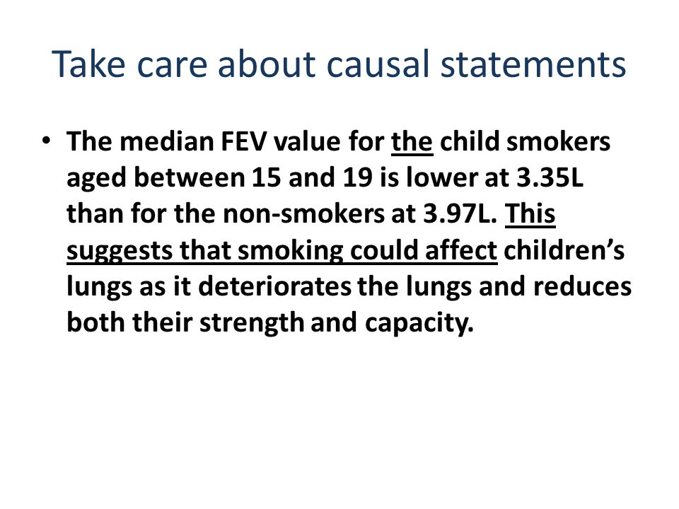Take care about causal statements The median FEV value for the child smokers aged between 15 and 19 is lower at 3.35L than for the non-smokers at 3.97