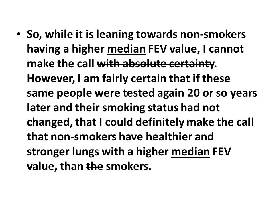 So, while it is leaning towards non-smokers having a higher median FEV value, I cannot make the call with absolute certainty.