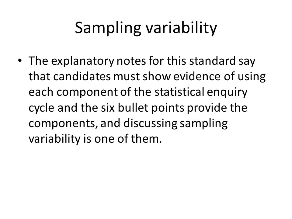 Sampling variability The explanatory notes for this standard say that candidates must show evidence of using each component of the statistical enquiry