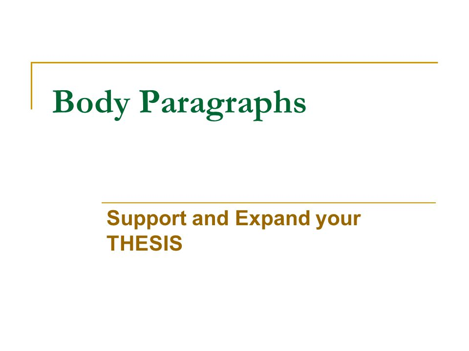 Body Paragraphs Support and Expand your THESIS
