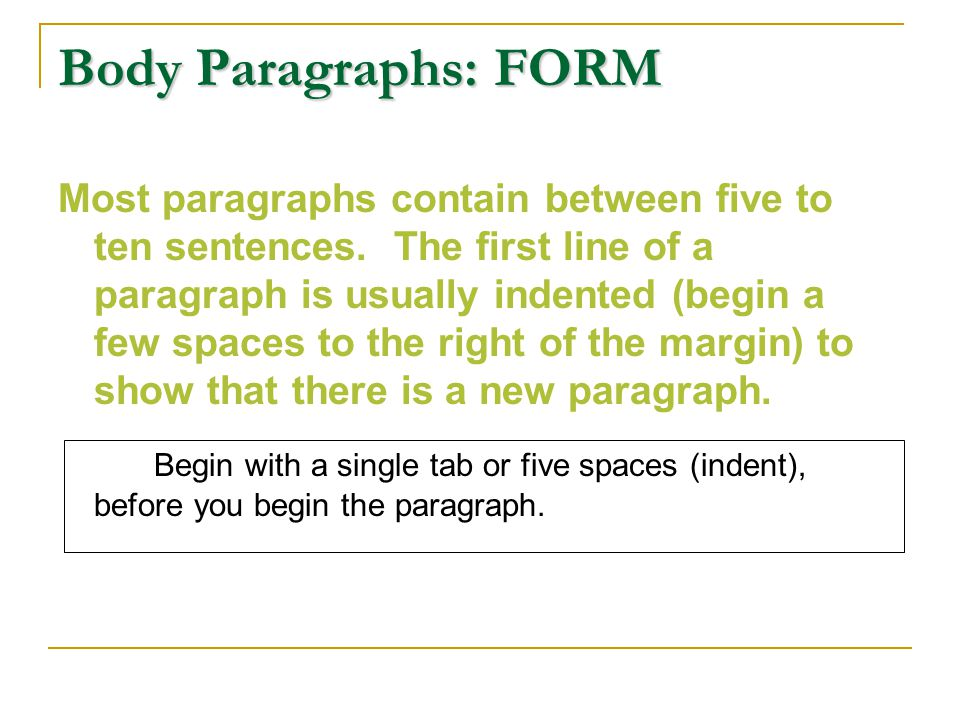 Body Paragraphs: FORM Most paragraphs contain between five to ten sentences. The first line of a paragraph is usually indented (begin a few spaces to