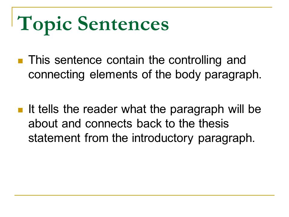 Topic Sentences This sentence contain the controlling and connecting elements of the body paragraph. It tells the reader what the paragraph will be ab