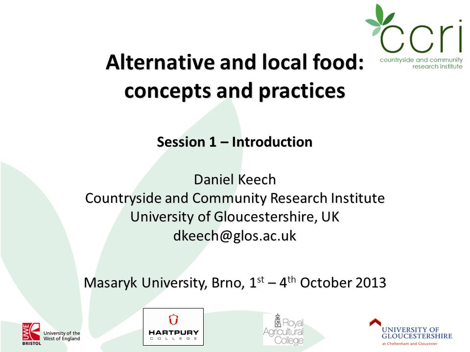 Alternative and local food: concepts and practices Session 1 – Introduction Daniel Keech Countryside and Community Research Institute University of Gloucestershire, UK dkeech@glos.ac.uk Masaryk University, Brno, 1 st – 4 th October 2013