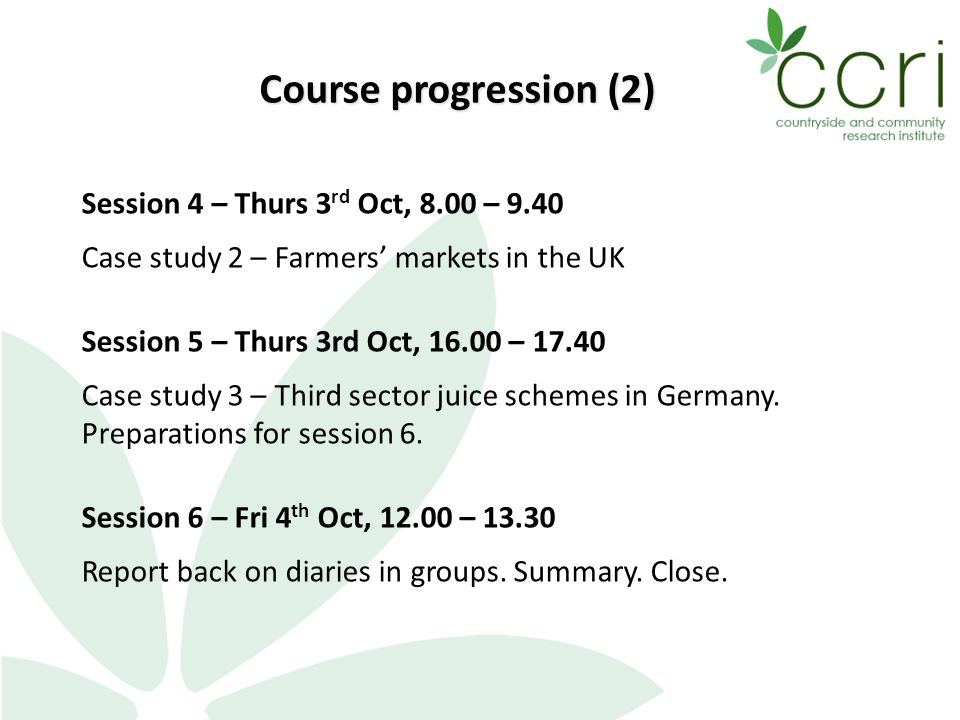 Session 4 – Thurs 3 rd Oct, 8.00 – 9.40 Case study 2 – Farmers' markets in the UK Session 5 – Thurs 3rd Oct, 16.00 – 17.40 Case study 3 – Third sector juice schemes in Germany.