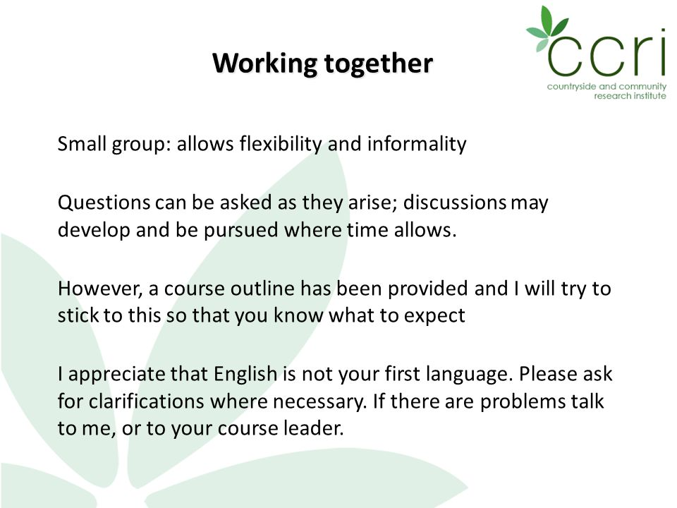 Small group: allows flexibility and informality Questions can be asked as they arise; discussions may develop and be pursued where time allows.