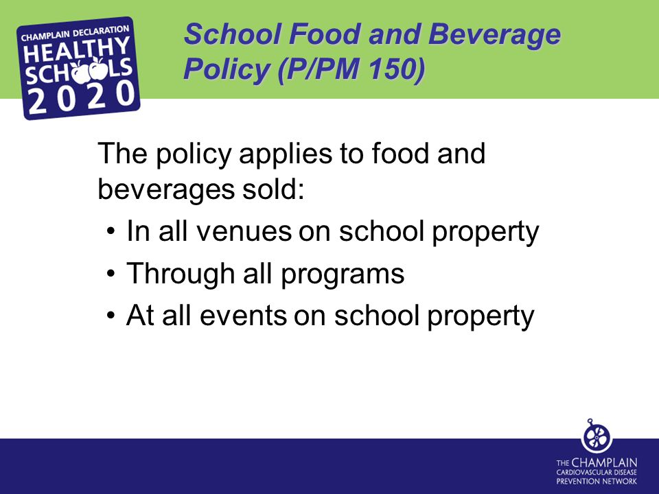 School Food and Beverage Policy (P/PM 150) The policy applies to food and beverages sold: In all venues on school property Through all programs At all events on school property