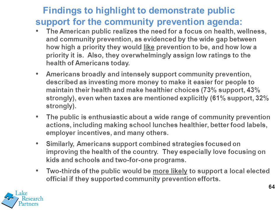 64 The American public realizes the need for a focus on health, wellness, and community prevention, as evidenced by the wide gap between how high a priority they would like prevention to be, and how low a priority it is.