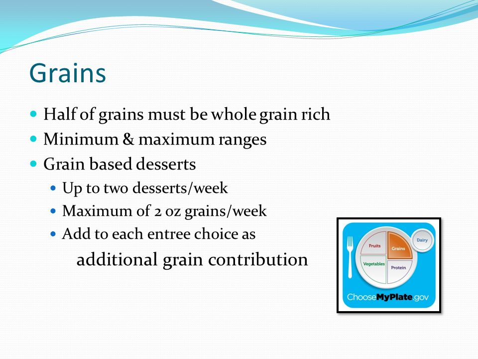 Grains Half of grains must be whole grain rich Minimum & maximum ranges Grain based desserts Up to two desserts/week Maximum of 2 oz grains/week Add to each entree choice as additional grain contribution