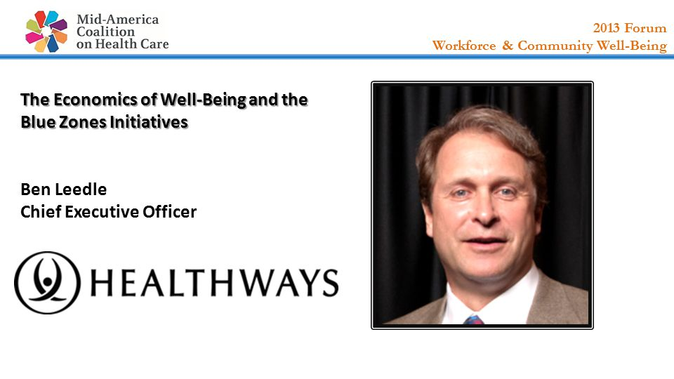 2013 Forum Workforce & Community Well-Being The Economics of Well-Being and the Blue Zones Initiatives The Economics of Well-Being and the Blue Zones Initiatives Ben Leedle Chief Executive Officer