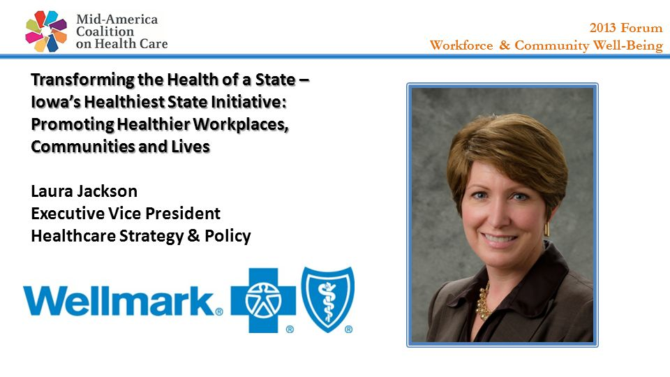2013 Forum Workforce & Community Well-Being Transforming the Health of a State – Iowa's Healthiest State Initiative: Promoting Healthier Workplaces, Communities and Lives Transforming the Health of a State – Iowa's Healthiest State Initiative: Promoting Healthier Workplaces, Communities and Lives Laura Jackson Executive Vice President Healthcare Strategy & Policy