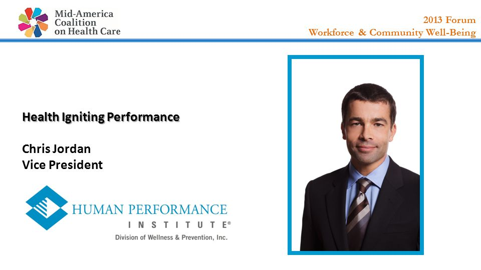2013 Forum Workforce & Community Well-Being Health Igniting Performance Health Igniting Performance Chris Jordan Vice President