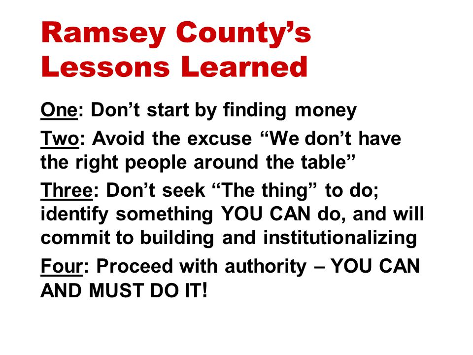 Ramsey County's Lessons Learned One: Don't start by finding money Two: Avoid the excuse We don't have the right people around the table Three: Don't seek The thing to do; identify something YOU CAN do, and will commit to building and institutionalizing Four: Proceed with authority – YOU CAN AND MUST DO IT !