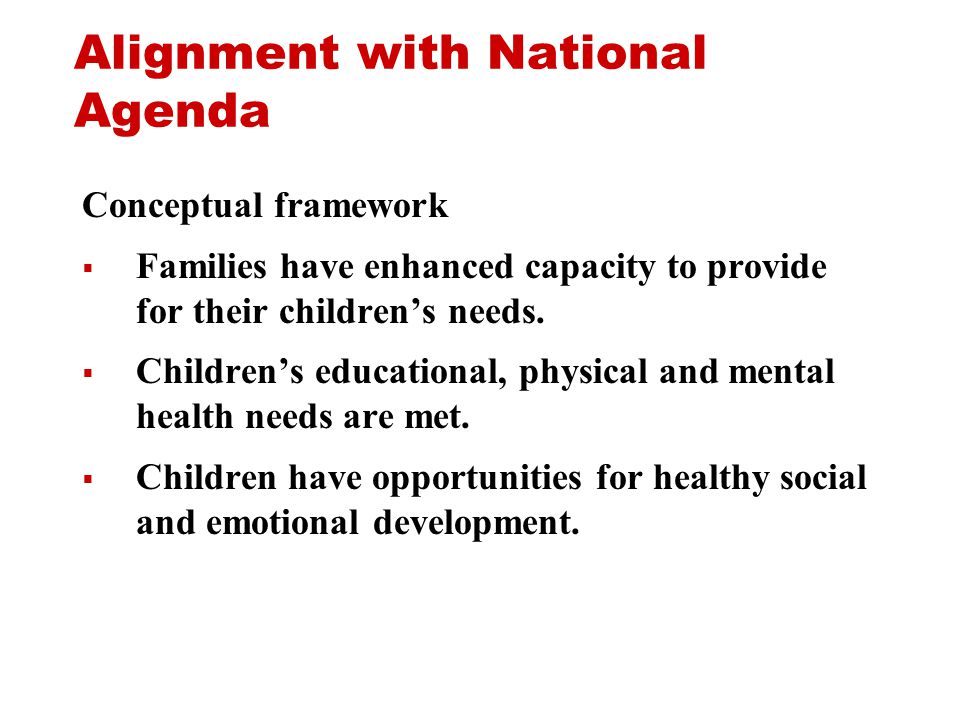 Alignment with National Agenda Conceptual framework  Families have enhanced capacity to provide for their children's needs.