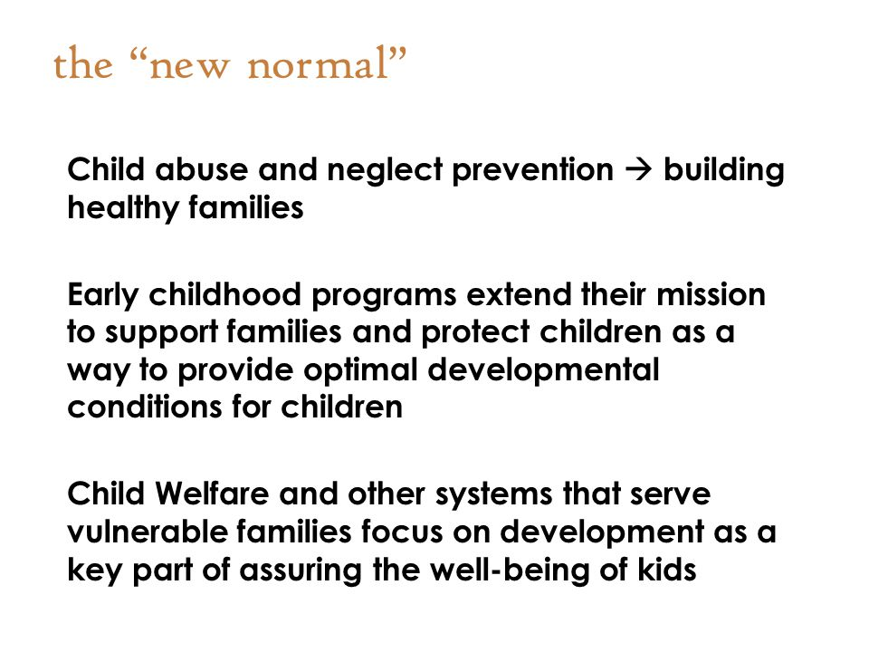 the new normal Child abuse and neglect prevention  building healthy families Early childhood programs extend their mission to support families and protect children as a way to provide optimal developmental conditions for children Child Welfare and other systems that serve vulnerable families focus on development as a key part of assuring the well-being of kids