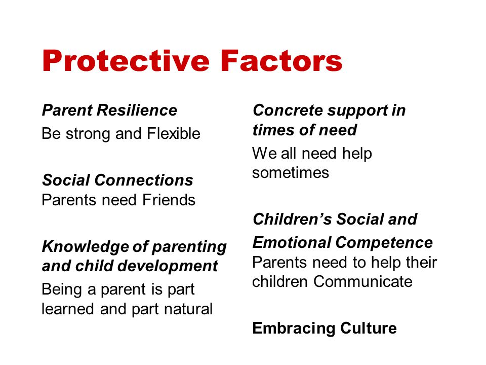 Protective Factors Parent Resilience Be strong and Flexible Social Connections Parents need Friends Knowledge of parenting and child development Being a parent is part learned and part natural Concrete support in times of need We all need help sometimes Children's Social and Emotional Competence Parents need to help their children Communicate Embracing Culture