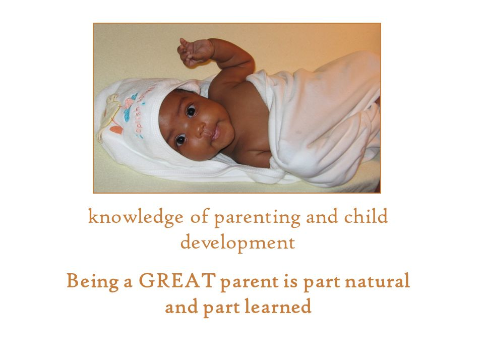 knowledge of parenting and child development Being a GREAT parent is part natural and part learned