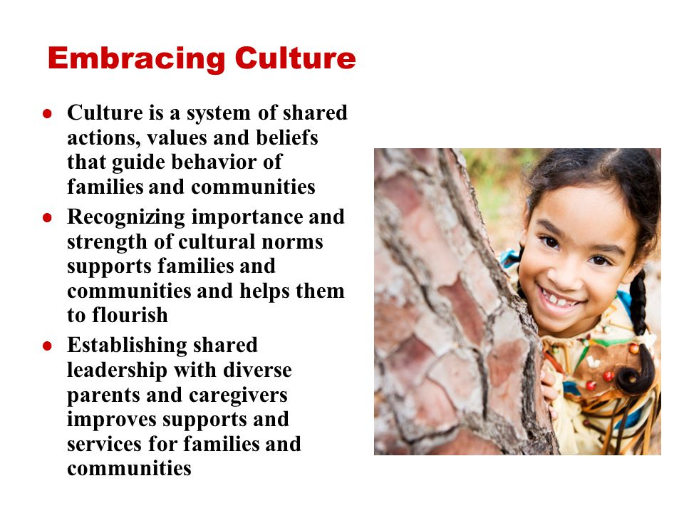 Embracing Culture Culture is a system of shared actions, values and beliefs that guide behavior of families and communities Recognizing importance and strength of cultural norms supports families and communities and helps them to flourish Establishing shared leadership with diverse parents and caregivers improves supports and services for families and communities