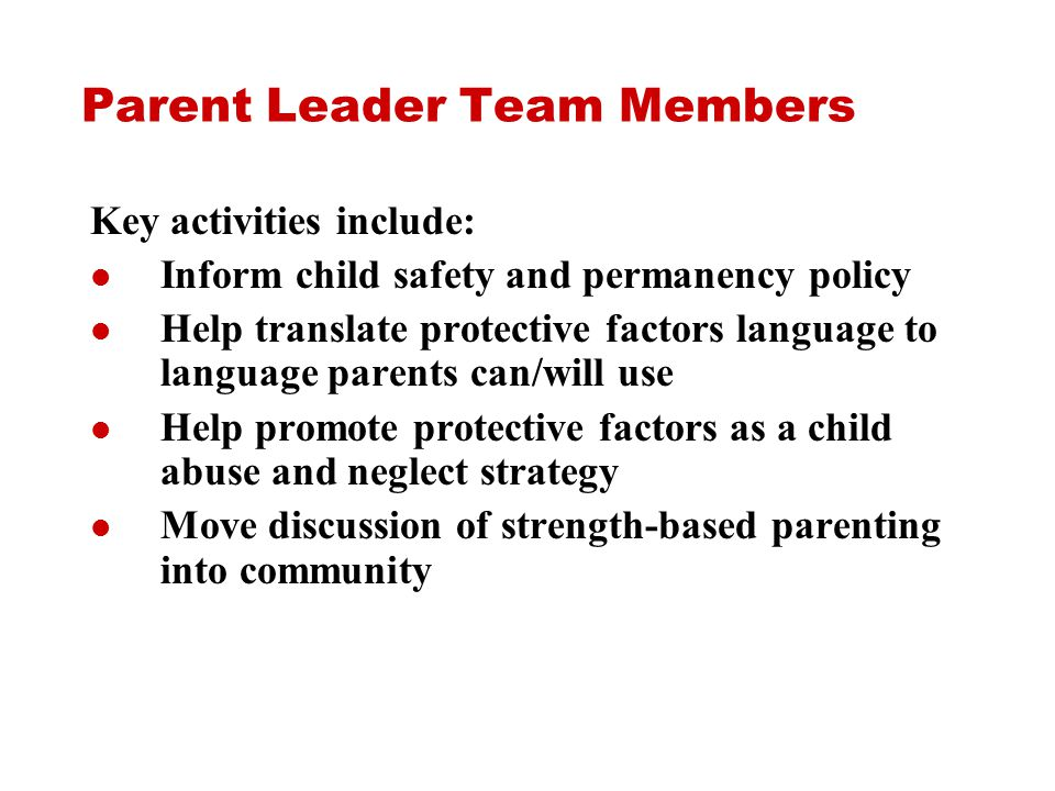 Parent Leader Team Members Key activities include: Inform child safety and permanency policy Help translate protective factors language to language parents can/will use Help promote protective factors as a child abuse and neglect strategy Move discussion of strength-based parenting into community