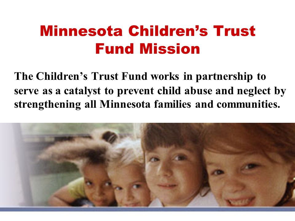 Minnesota Children's Trust Fund Mission The Children's Trust Fund works in partnership to serve as a catalyst to prevent child abuse and neglect by strengthening all Minnesota families and communities.