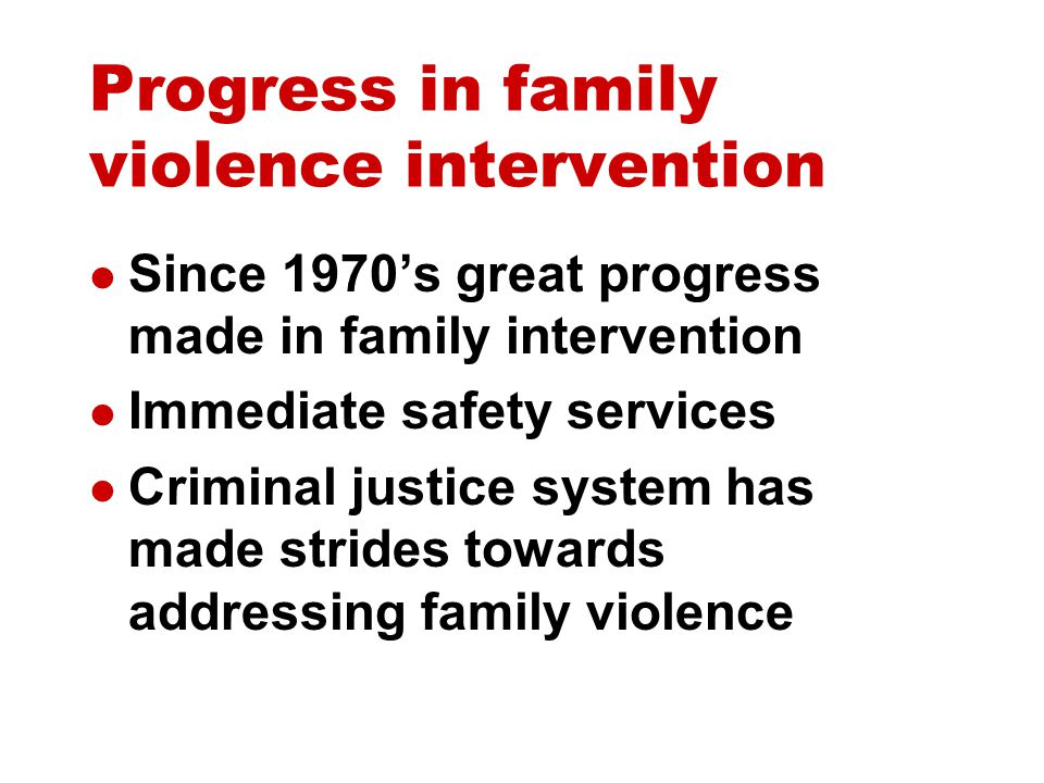 Progress in family violence intervention Since 1970's great progress made in family intervention Immediate safety services Criminal justice system has made strides towards addressing family violence