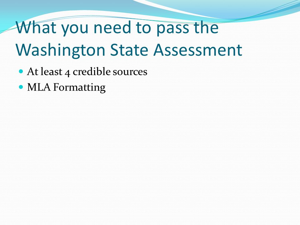 What you need to pass the Washington State Assessment At least 4 credible sources MLA Formatting