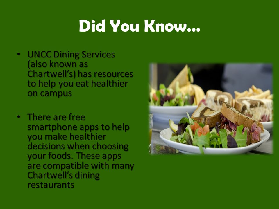 Did You Know… UNCC Dining Services (also known as Chartwell's) has resources to help you eat healthier on campus UNCC Dining Services (also known as Chartwell's) has resources to help you eat healthier on campus There are free smartphone apps to help you make healthier decisions when choosing your foods.